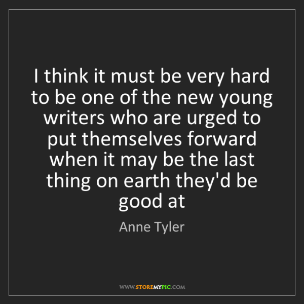 Anne Tyler: I think it must be very hard to be one of the new young...