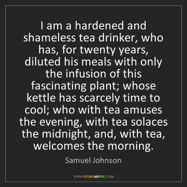 Samuel Johnson: I am a hardened and shameless tea drinker, who has, for...