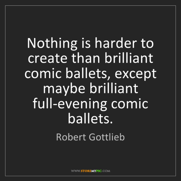 Robert Gottlieb: Nothing is harder to create than brilliant comic ballets,...