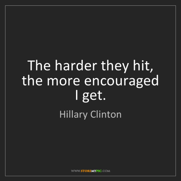 Hillary Clinton: The harder they hit, the more encouraged I get.