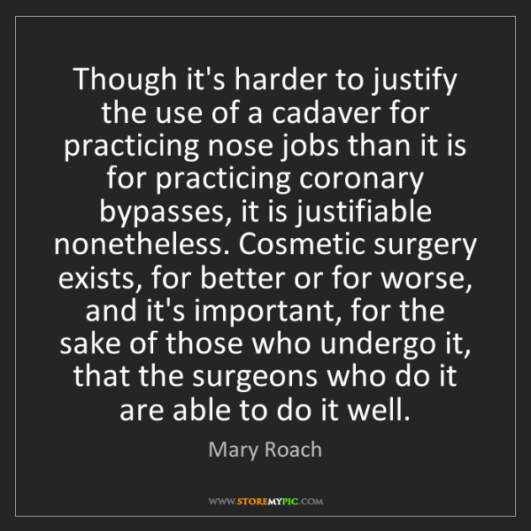 Mary Roach: Though it's harder to justify the use of a cadaver for...
