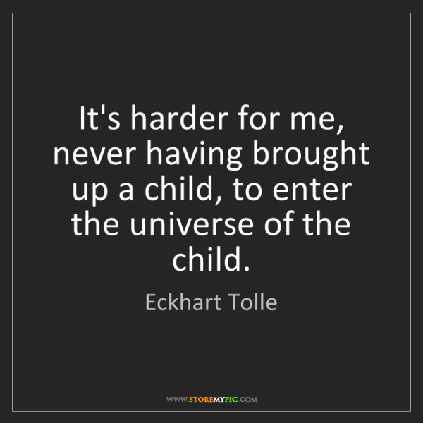 Eckhart Tolle: It's harder for me, never having brought up a child,...