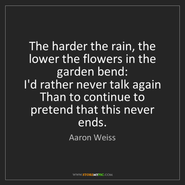 Aaron Weiss: The harder the rain, the lower the flowers in the garden...