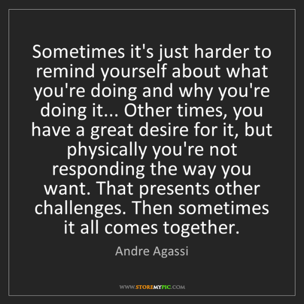 Andre Agassi: Sometimes it's just harder to remind yourself about what...