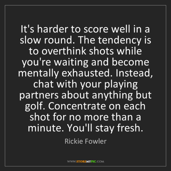 Rickie Fowler: It's harder to score well in a slow round. The tendency...