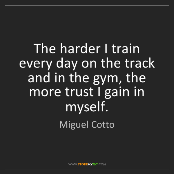 Miguel Cotto: The harder I train every day on the track and in the...