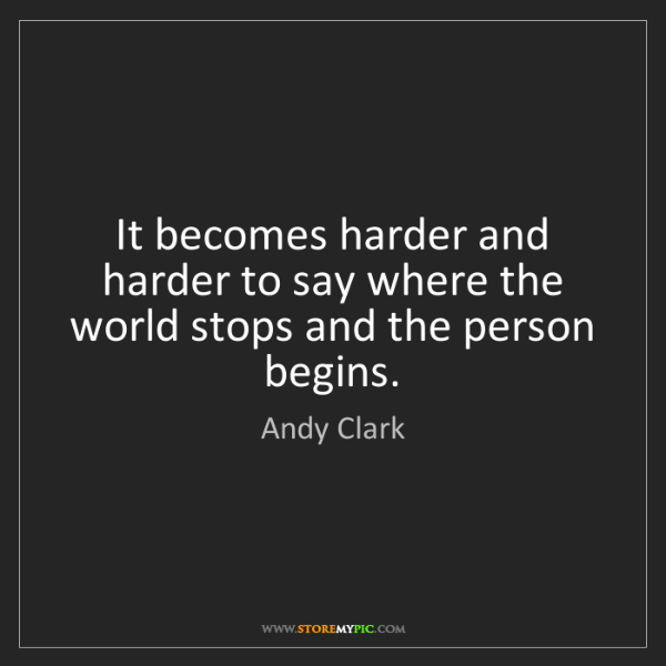 Andy Clark: It becomes harder and harder to say where the world stops...