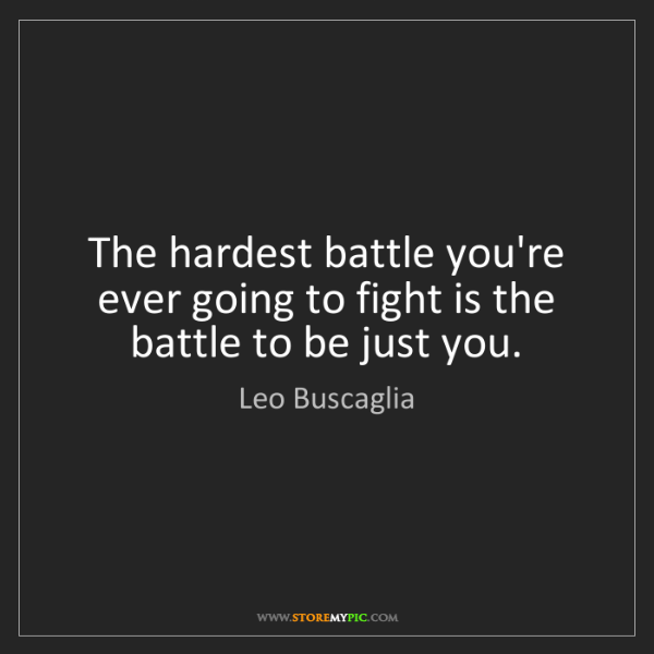 Leo Buscaglia: The hardest battle you're ever going to fight is the...