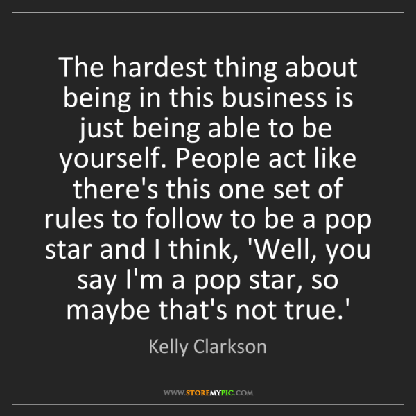 Kelly Clarkson: The hardest thing about being in this business is just...