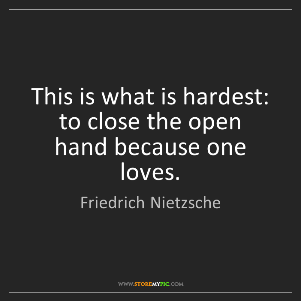 Friedrich Nietzsche: This is what is hardest: to close the open hand because...