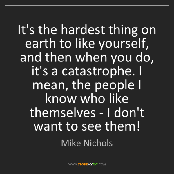 Mike Nichols: It's the hardest thing on earth to like yourself, and...