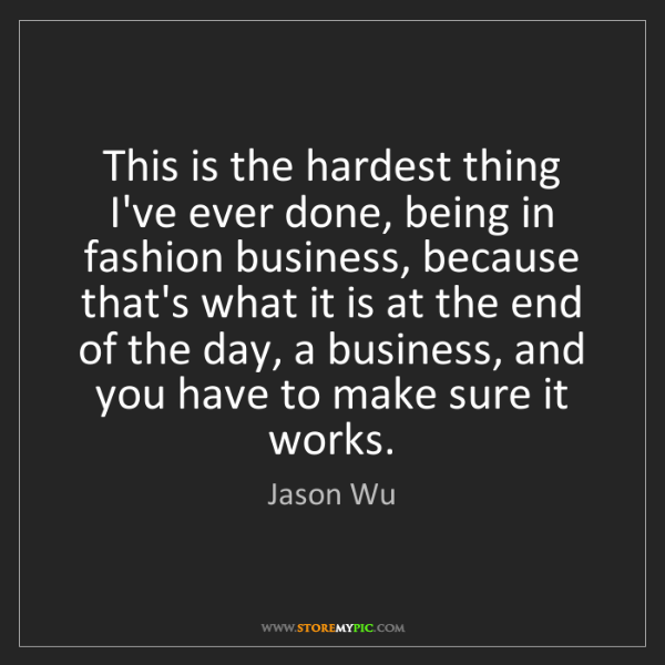 Jason Wu: This is the hardest thing I've ever done, being in fashion...