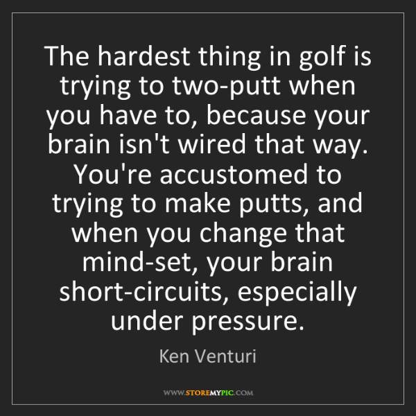 Ken Venturi: The hardest thing in golf is trying to two-putt when...