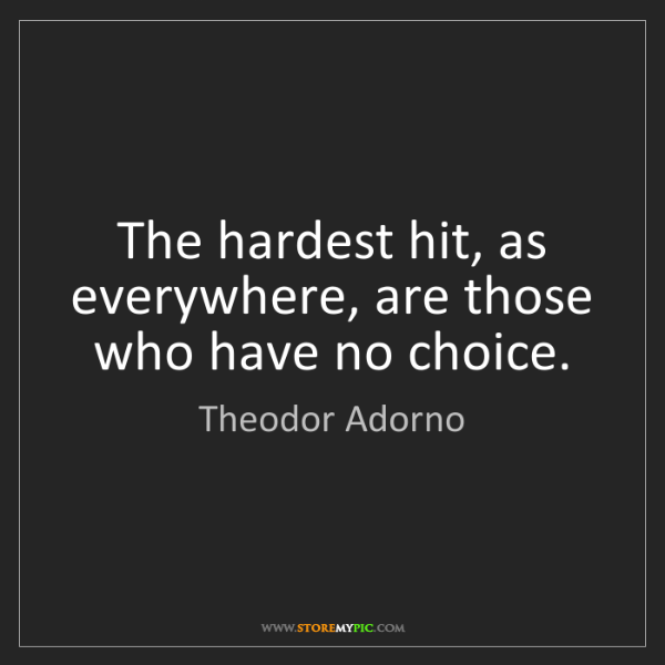 Theodor Adorno: The hardest hit, as everywhere, are those who have no...