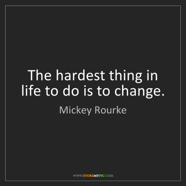 Mickey Rourke: The hardest thing in life to do is to change.