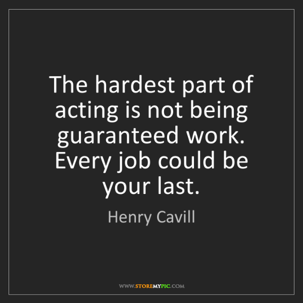 Henry Cavill: The hardest part of acting is not being guaranteed work....