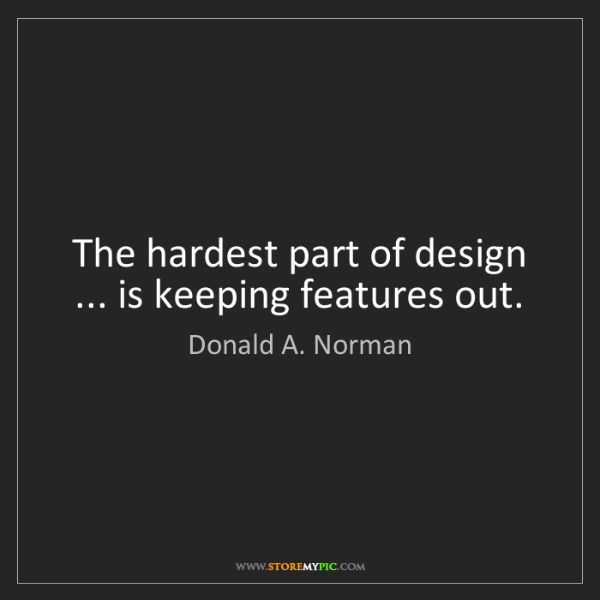 Donald A. Norman: The hardest part of design ... is keeping features out.