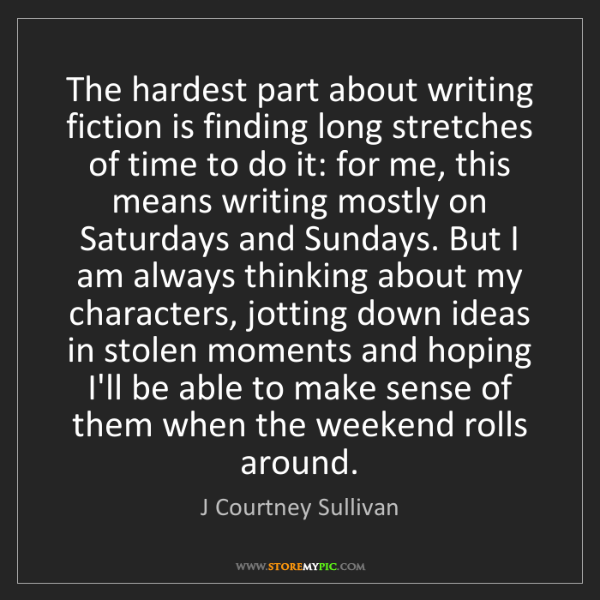 J Courtney Sullivan: The hardest part about writing fiction is finding long...