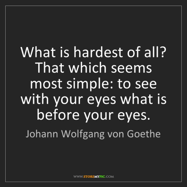 Johann Wolfgang von Goethe: What is hardest of all? That which seems most simple:...