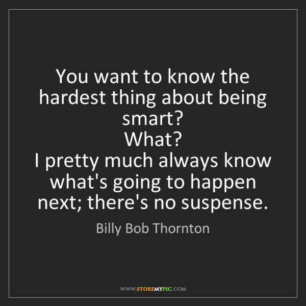 Billy Bob Thornton: You want to know the hardest thing about being smart?...
