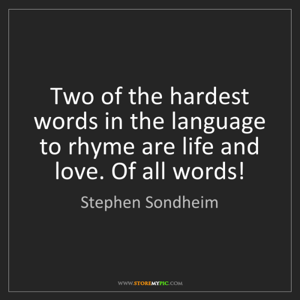 Stephen Sondheim: Two of the hardest words in the language to rhyme are...