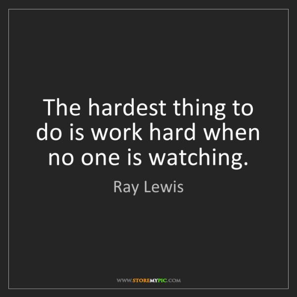 Ray Lewis: The hardest thing to do is work hard when no one is watching.