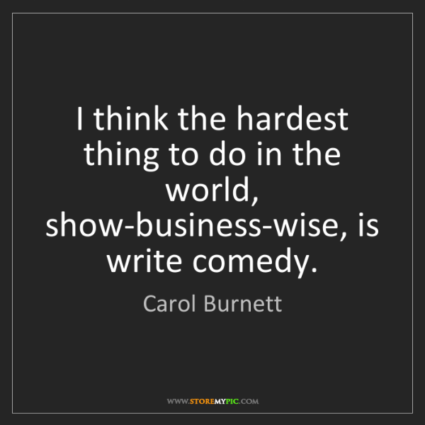 Carol Burnett: I think the hardest thing to do in the world, show-business-wise,...