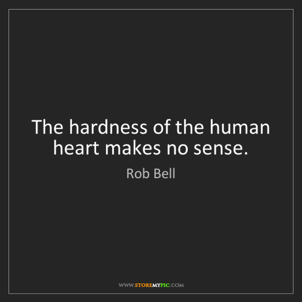 Rob Bell: The hardness of the human heart makes no sense.