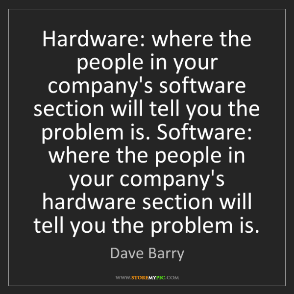 Dave Barry: Hardware: where the people in your company's software...