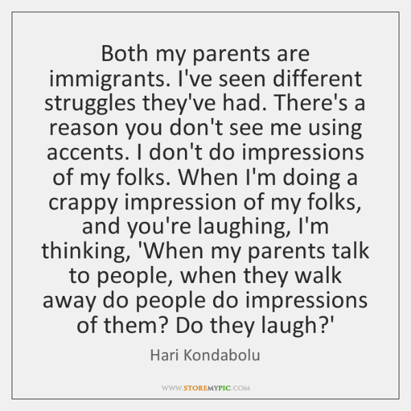 Both my parents are immigrants. I've seen different struggles they've had. There's ...