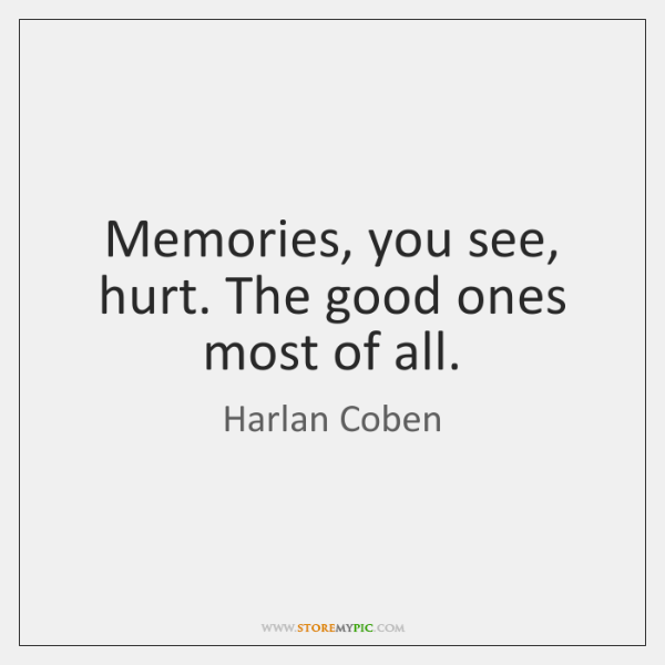 Memories, you see, hurt. The good ones most of all.