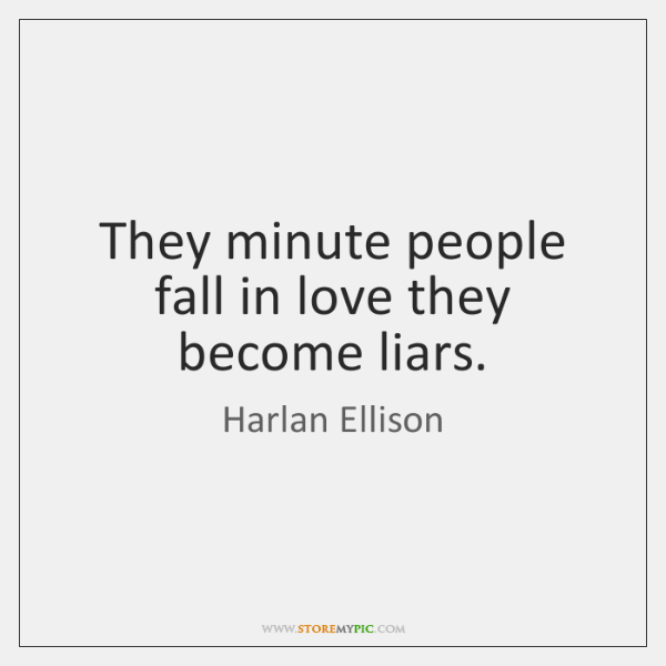 They minute people fall in love they become liars.