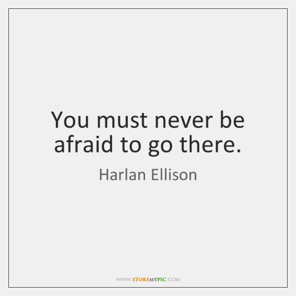 You must never be afraid to go there.
