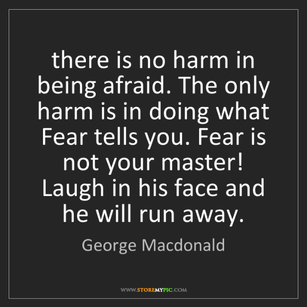 George Macdonald: there is no harm in being afraid. The only harm is in...