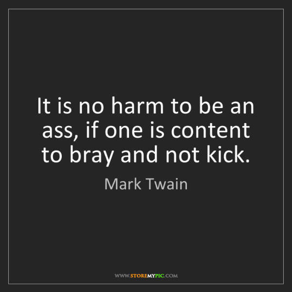Mark Twain: It is no harm to be an ass, if one is content to bray...
