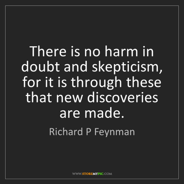 Richard P Feynman: There is no harm in doubt and skepticism, for it is through...