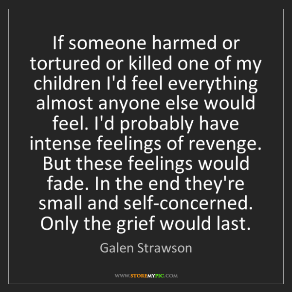Galen Strawson: If someone harmed or tortured or killed one of my children...