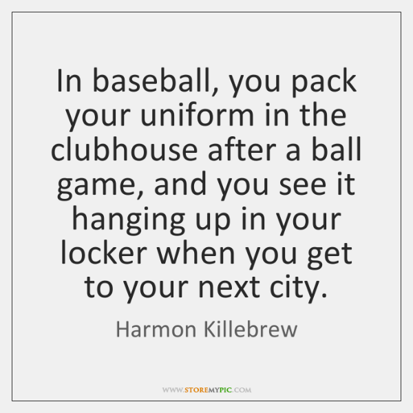 In baseball, you pack your uniform in the clubhouse after a ball ...