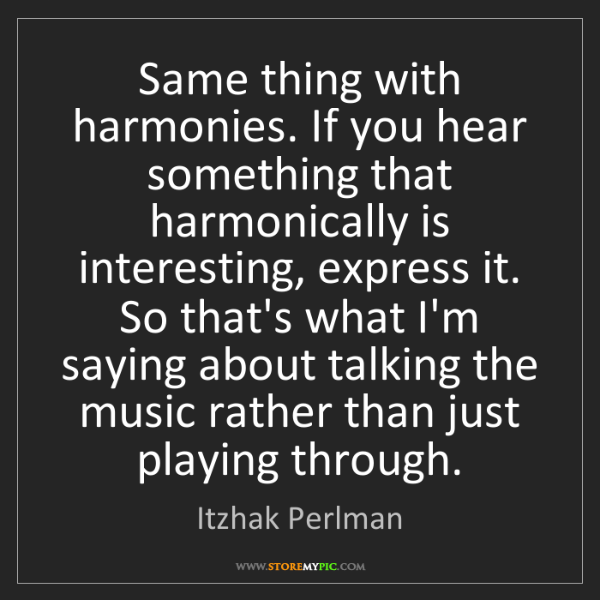 Itzhak Perlman: Same thing with harmonies. If you hear something that...