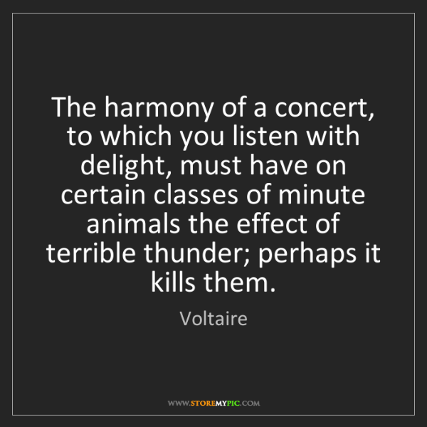 Voltaire: The harmony of a concert, to which you listen with delight,...