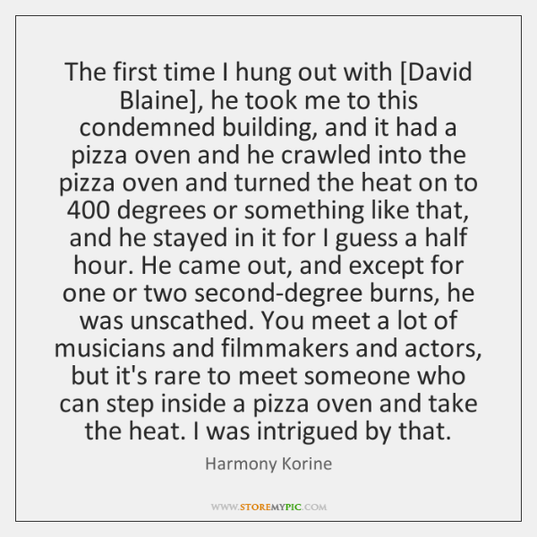 The first time I hung out with [David Blaine], he took me ...