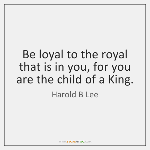 Be loyal to the royal that is in you, for you are ...