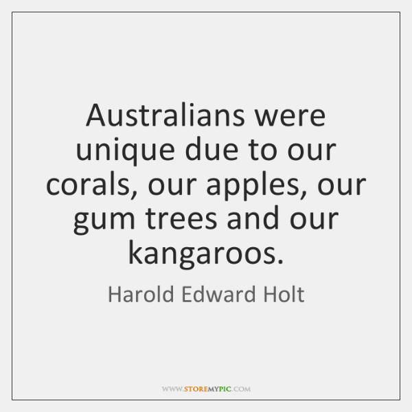 Australians were unique due to our corals, our apples, our gum trees ...