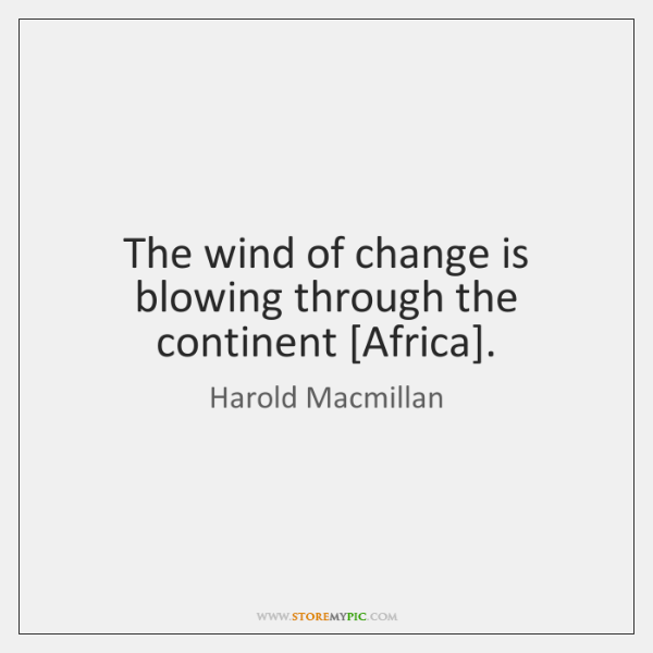The wind of change is blowing through the continent [Africa].
