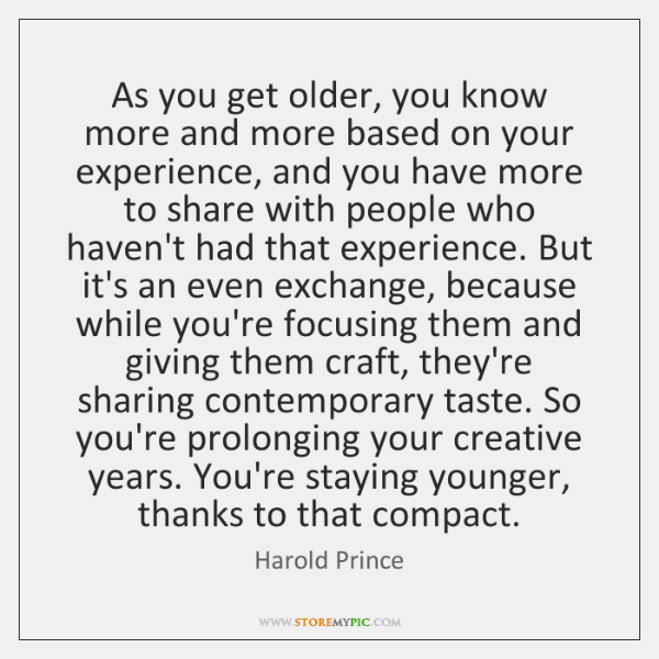 As you get older, you know more and more based on your ...