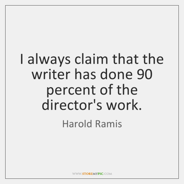 I always claim that the writer has done 90 percent of the director's ...