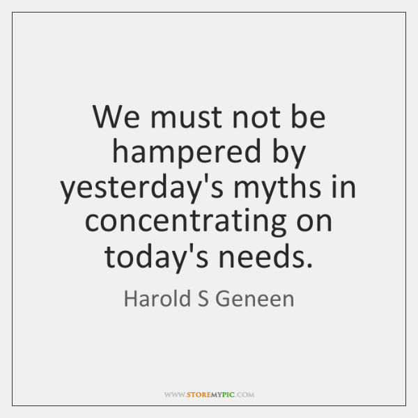 We must not be hampered by yesterday's myths in concentrating on today's ...