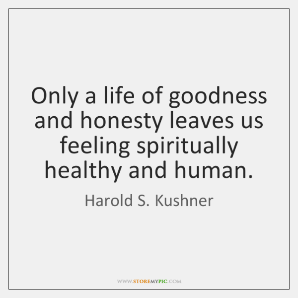 Only a life of goodness and honesty leaves us feeling spiritually healthy ...