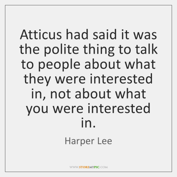 Atticus had said it was the polite thing to talk to people ...