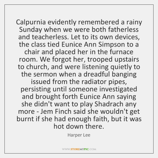 Calpurnia evidently remembered a rainy Sunday when we were both fatherless and ...